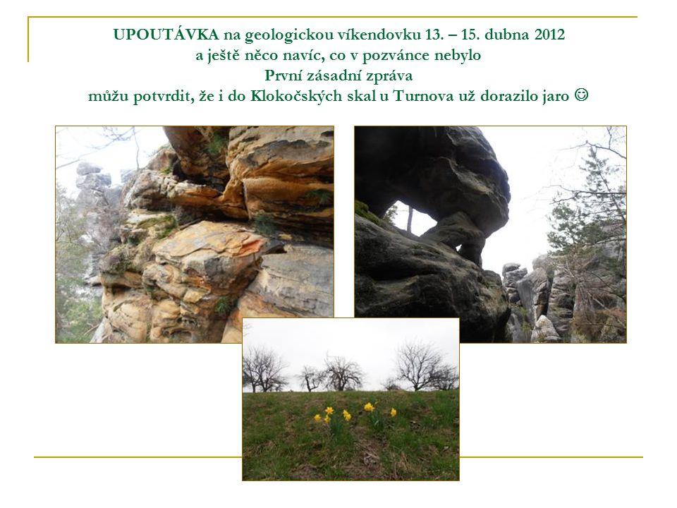 UPOUTÁVKA na geologickou víkendovku 13. – 15. dubna 2012 a ještě něco navíc, co v pozvánce nebylo První zásadní zpráva můžu potvrdit, že i do Klokočsk