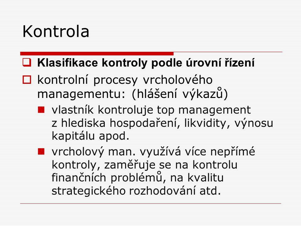 Kontrola  Klasifikace kontroly podle úrovní řízení  kontrolní procesy vrcholového managementu: (hlášení výkazů) vlastník kontroluje top management z hlediska hospodaření, likvidity, výnosu kapitálu apod.