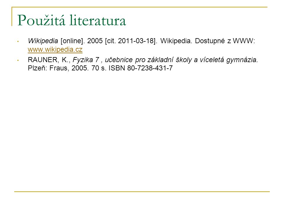 Použitá literatura Wikipedia [online]. 2005 [cit. 2011-03-18]. Wikipedia. Dostupné z WWW: www.wikipedia.cz www.wikipedia.cz RAUNER, K., Fyzika 7, učeb