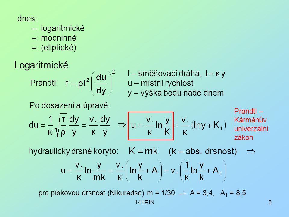 141RIN3 dnes: –logaritmické –mocninné –(eliptické) Prandtl: l – směšovací dráha, u – místní rychlost y – výška bodu nade dnem Po dosazení a úpravě:  hydraulicky drsné koryto: (k – abs.