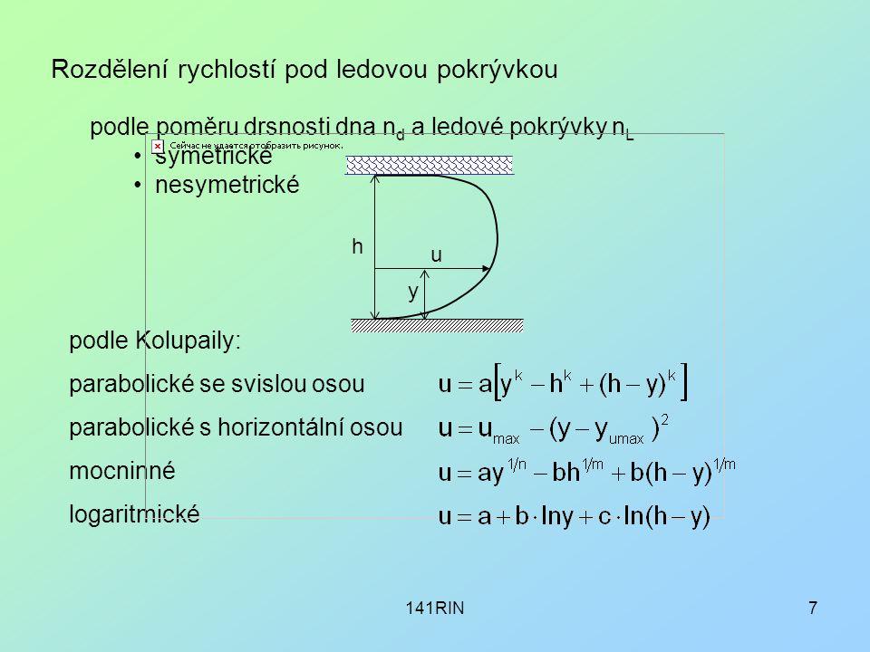 141RIN7 Rozdělení rychlostí pod ledovou pokrývkou podle poměru drsnosti dna n d a ledové pokrývky n L symetrické nesymetrické podle Kolupaily: parabolické se svislou osou parabolické s horizontální osou mocninné logaritmické h u y