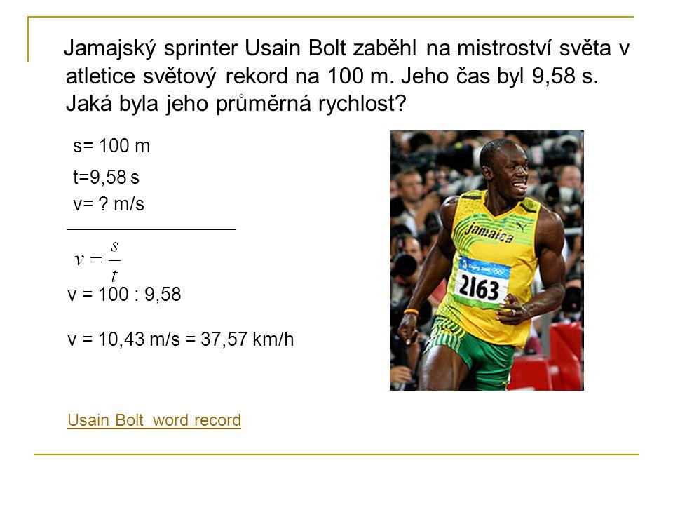 Jamajský sprinter Usain Bolt zaběhl na mistroství světa v atletice světový rekord na 100 m. Jeho čas byl 9,58 s. Jaká byla jeho průměrná rychlost? s=