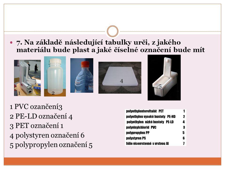 7. Na základě následující tabulky urči, z jakého materiálu bude plast a jaké číselné označení bude mít 1 PVC ozančení3 2 PE-LD označení 4 3 PET označe
