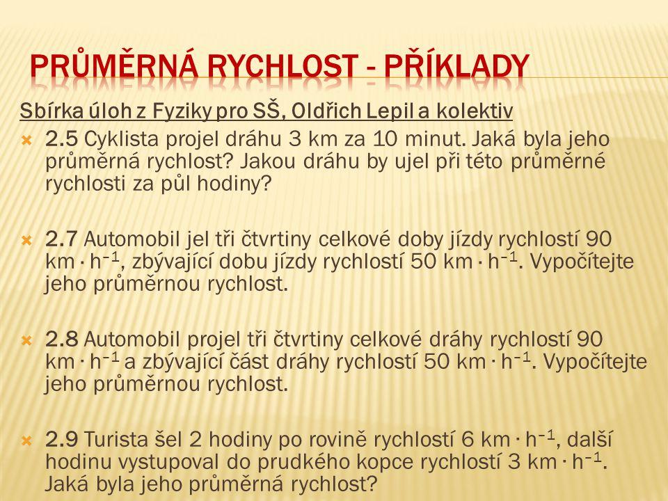 Sbírka úloh z Fyziky pro SŠ, Oldřich Lepil a kolektiv  2.5 Cyklista projel dráhu 3 km za 10 minut. Jaká byla jeho průměrná rychlost? Jakou dráhu by u