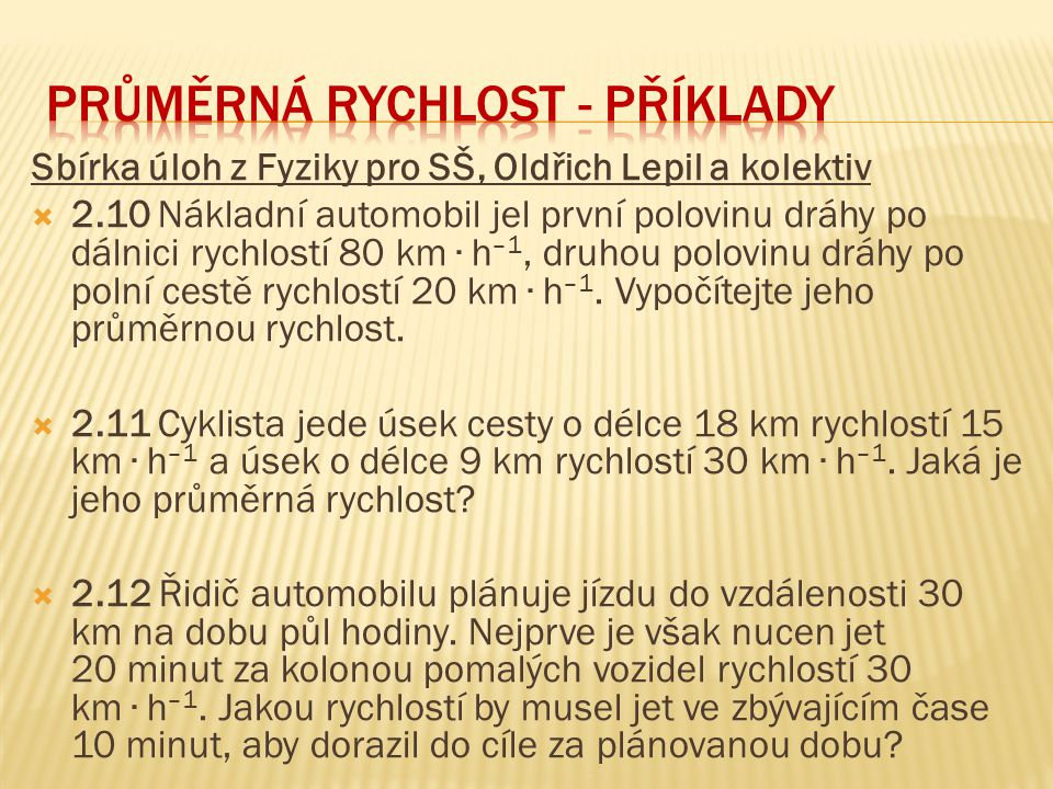 Sbírka úloh z Fyziky pro SŠ, Oldřich Lepil a kolektiv  2.10 Nákladní automobil jel první polovinu dráhy po dálnici rychlostí 80 km ∙ h –1, druhou polovinu dráhy po polní cestě rychlostí 20 km ∙ h –1.