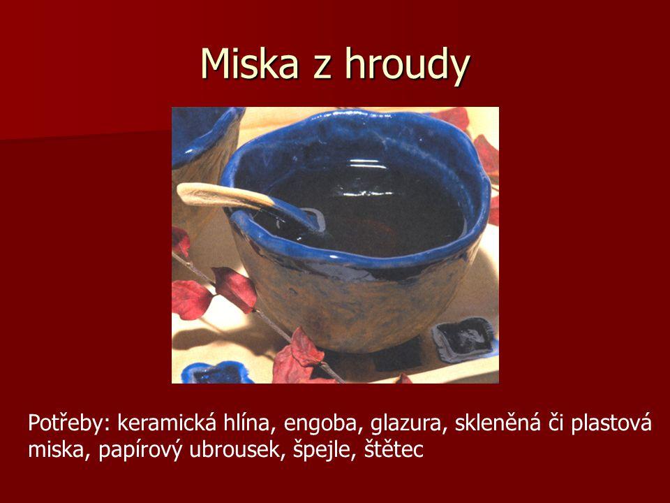 Miska z hroudy Potřeby: keramická hlína, engoba, glazura, skleněná či plastová miska, papírový ubrousek, špejle, štětec