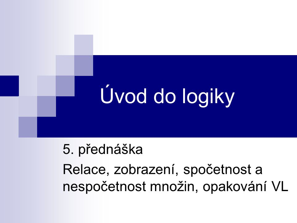 Úvod do logiky 5. přednáška Relace, zobrazení, spočetnost a nespočetnost množin, opakování VL