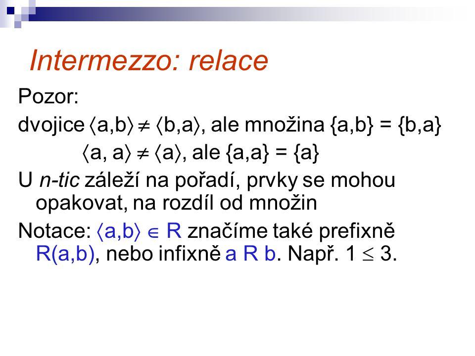 Intermezzo: relace Pozor: dvojice  a,b    b,a , ale množina {a,b} = {b,a}  a, a    a , ale {a,a} = {a} U n-tic záleží na pořadí, prvky se mo