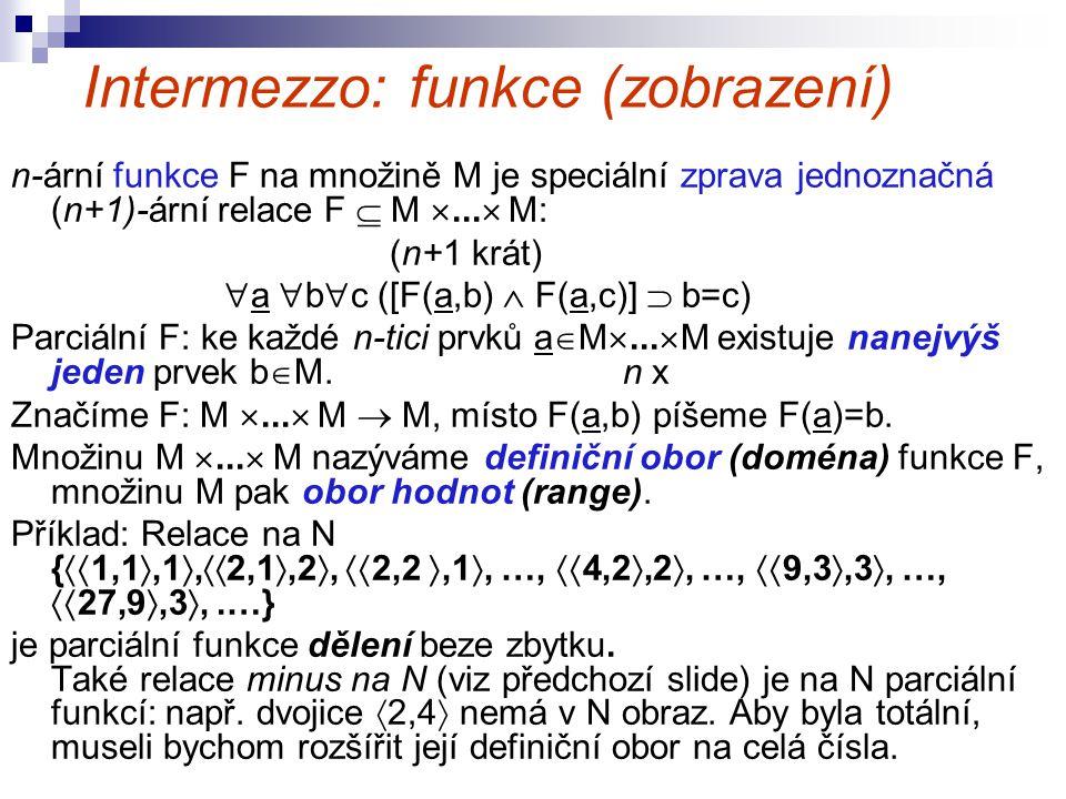 Intermezzo: funkce (zobrazení) n-ární funkce F na množině M je speciální zprava jednoznačná (n+1)-ární relace F  M ...  M: (n+1 krát)  a  b  c (