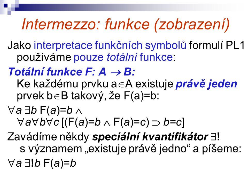 Intermezzo: funkce (zobrazení) Jako interpretace funkčních symbolů formulí PL1 používáme pouze totální funkce: Totální funkce F: A  B: Ke každému prv