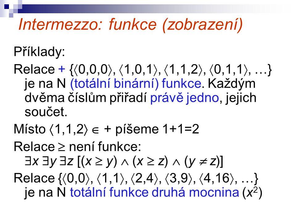 Intermezzo: funkce (zobrazení) Příklady: Relace + {  0,0,0 ,  1,0,1 ,  1,1,2 ,  0,1,1 , …} je na N (totální binární) funkce. Každým dvěma čísl