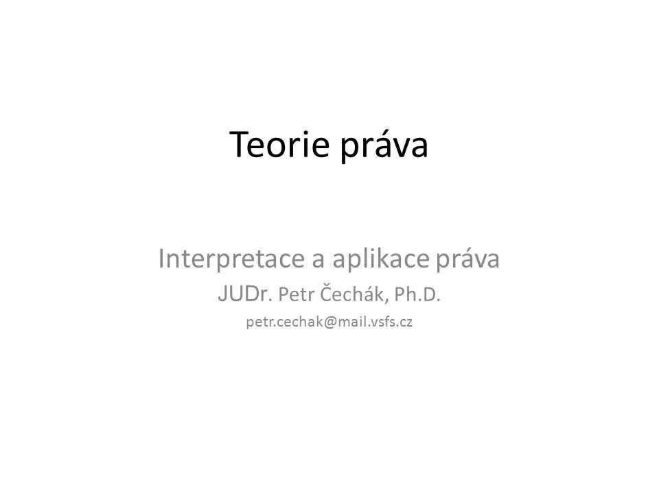 Teorie práva Interpretace a aplikace práva JUDr. Petr Čechák, Ph.D. petr.cechak@mail.vsfs.cz