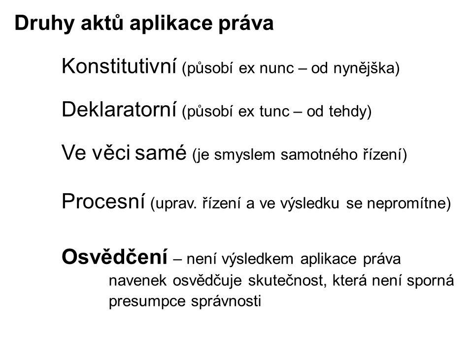 Druhy aktů aplikace práva Konstitutivní (působí ex nunc – od nynějška) Deklaratorní (působí ex tunc – od tehdy) Ve věci samé (je smyslem samotného řízení) Procesní (uprav.