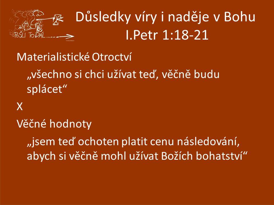 """Důsledky víry i naděje v Bohu I.Petr 1:18-21 Materialistické Otroctví """"všechno si chci užívat teď, věčně budu splácet"""" X Věčné hodnoty """"jsem teď ochot"""
