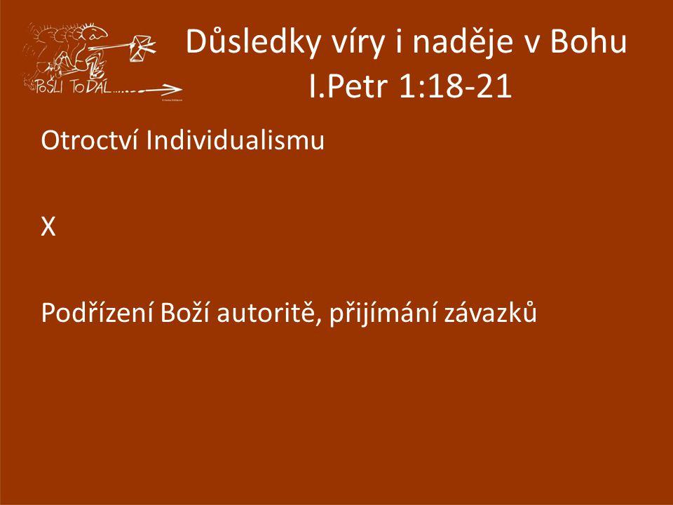 Důsledky víry i naděje v Bohu I.Petr 1:18-21 Otroctví Individualismu X Podřízení Boží autoritě, přijímání závazků