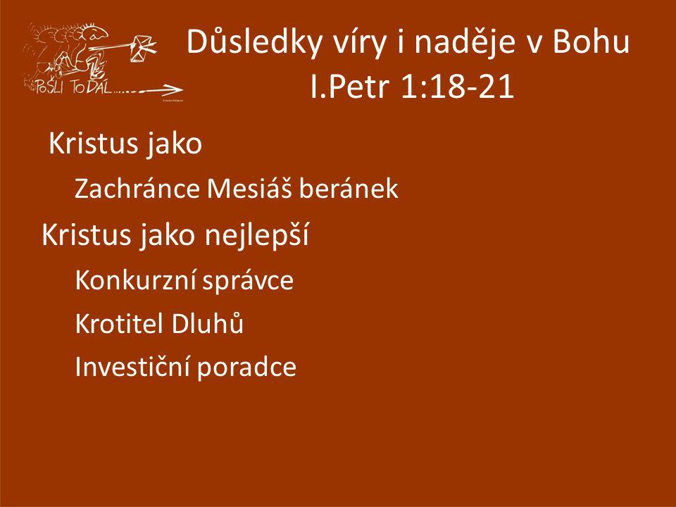 Důsledky víry i naděje v Bohu I.Petr 1:18-21 Kristus jako Zachránce Mesiáš beránek Kristus jako nejlepší Konkurzní správce Krotitel Dluhů Investiční poradce