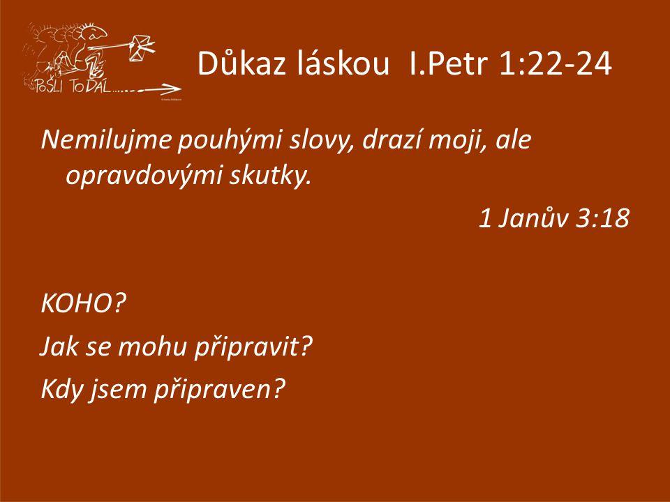 Důkaz láskou I.Petr 1:22-24 Nemilujme pouhými slovy, drazí moji, ale opravdovými skutky.