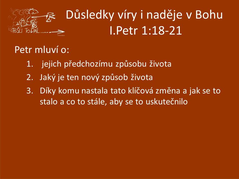 Důsledky víry i naděje v Bohu I.Petr 1:18-21 Petr mluví o: 1. jejich předchozímu způsobu života 2.Jaký je ten nový způsob života 3.Díky komu nastala t