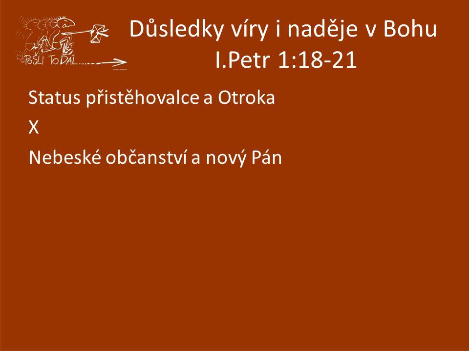 Důsledky víry i naděje v Bohu I.Petr 1:18-21 Status přistěhovalce a Otroka X Nebeské občanství a nový Pán