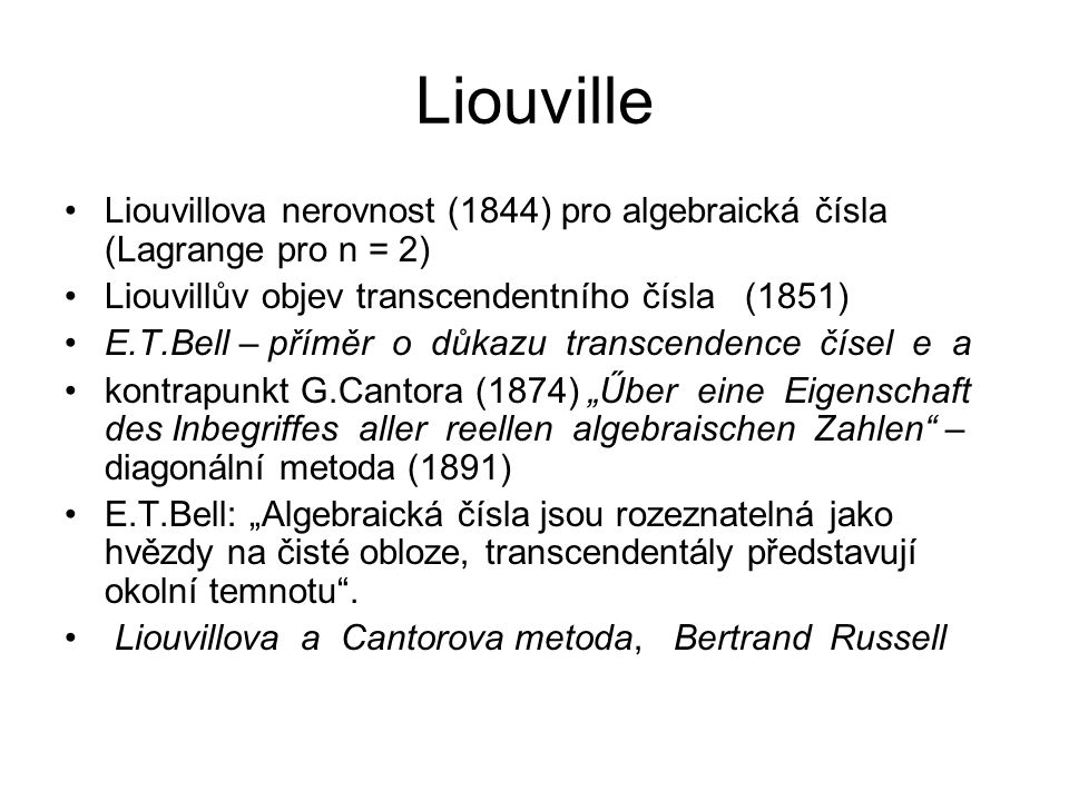 """Liouville Liouvillova nerovnost (1844) pro algebraická čísla (Lagrange pro n = 2) Liouvillův objev transcendentního čísla (1851) E.T.Bell – příměr o důkazu transcendence čísel e a kontrapunkt G.Cantora (1874) """"Űber eine Eigenschaft des Inbegriffes aller reellen algebraischen Zahlen – diagonální metoda (1891) E.T.Bell: """"Algebraická čísla jsou rozeznatelná jako hvězdy na čisté obloze, transcendentály představují okolní temnotu ."""