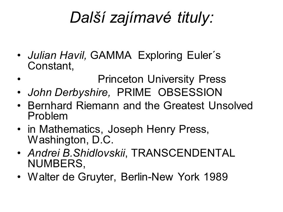 Další zajímavé tituly: Julian Havil, GAMMA Exploring Euler´s Constant, Princeton University Press John Derbyshire, PRIME OBSESSION Bernhard Riemann and the Greatest Unsolved Problem in Mathematics, Joseph Henry Press, Washington, D.C.