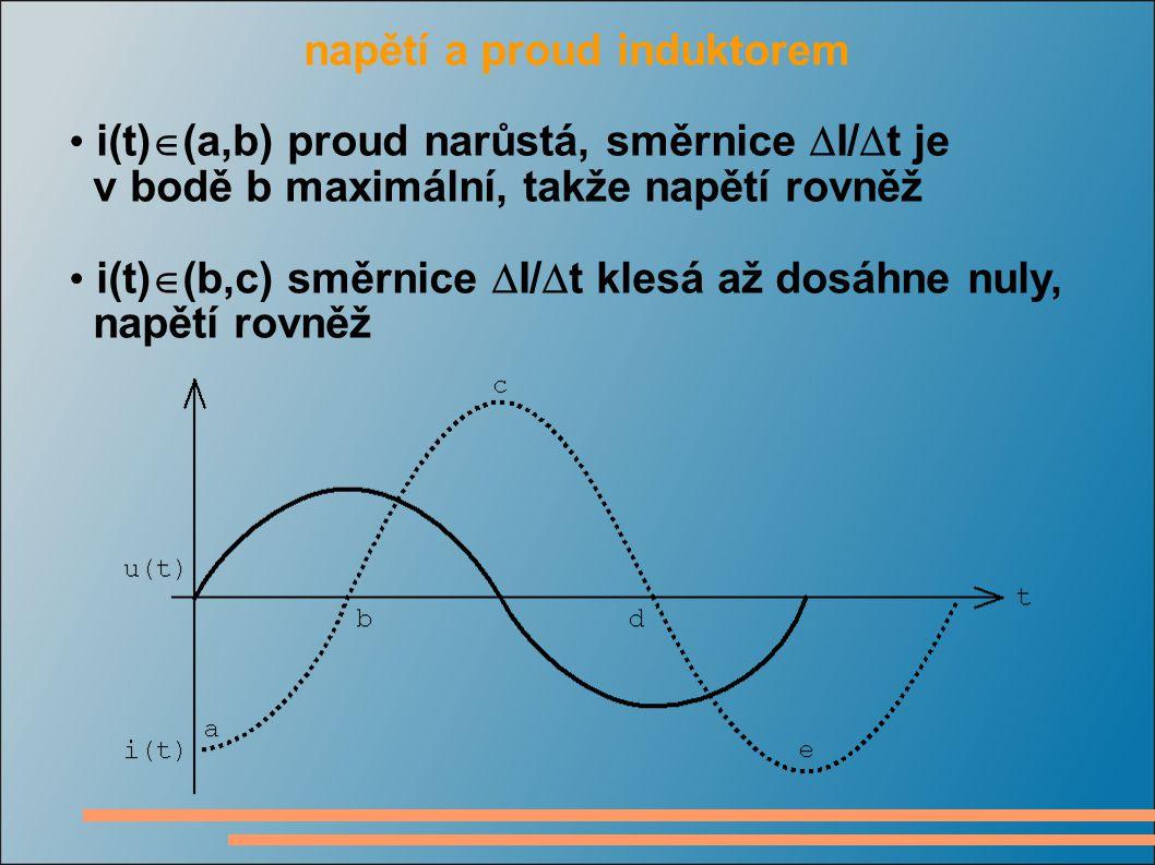 napětí a proud induktorem i(t)  (a,b) proud narůstá, směrnice  I/  t je v bodě b maximální, takže napětí rovněž i(t)  (b,c) směrnice  I/  t klesá až dosáhne nuly, napětí rovněž