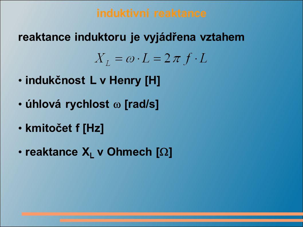 induktivní reaktance reaktance induktoru je vyjádřena vztahem indukčnost L v Henry [H] úhlová rychlost  [rad/s] kmitočet f [Hz] reaktance X L v Ohmech [  ]