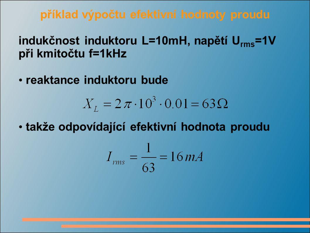 příklad výpočtu efektivní hodnoty proudu indukčnost induktoru L=10mH, napětí U rms =1V při kmitočtu f=1kHz reaktance induktoru bude takže odpovídající efektivní hodnota proudu