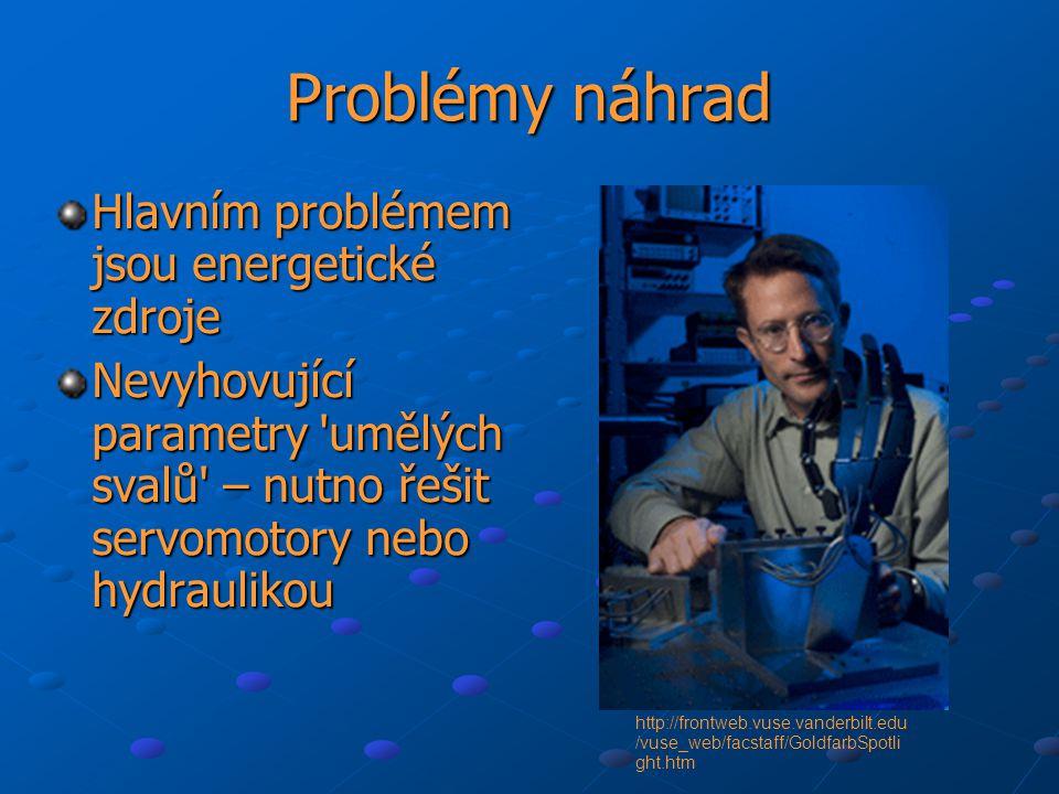 Problémy náhrad Hlavním problémem jsou energetické zdroje Nevyhovující parametry umělých svalů – nutno řešit servomotory nebo hydraulikou http://frontweb.vuse.vanderbilt.edu /vuse_web/facstaff/GoldfarbSpotli ght.htm
