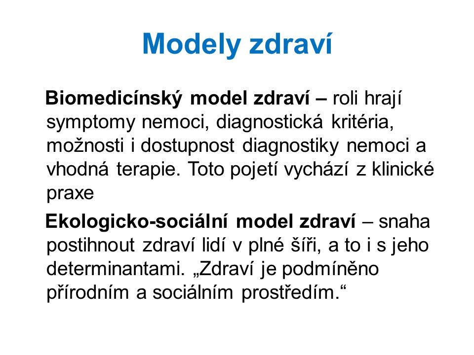 Modely zdraví Biomedicínský model zdraví – roli hrají symptomy nemoci, diagnostická kritéria, možnosti i dostupnost diagnostiky nemoci a vhodná terapi
