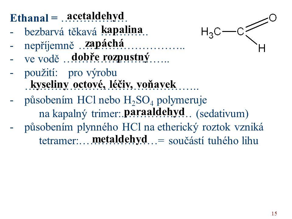 15 Ethanal = ……………… -bezbarvá těkavá …………. -nepříjemně ……………………….. -ve vodě ……………………….. -použití: pro výrobu ……………………………………….. -působením HCl nebo H 2
