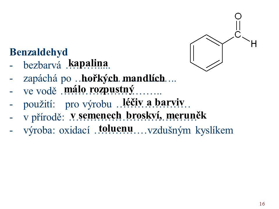 16 Benzaldehyd -bezbarvá ………..... -zapáchá po ……………………….. -ve vodě ……………………….. -použití: pro výrobu ………………… -v přírodě: ……………………………… -výroba: oxidací