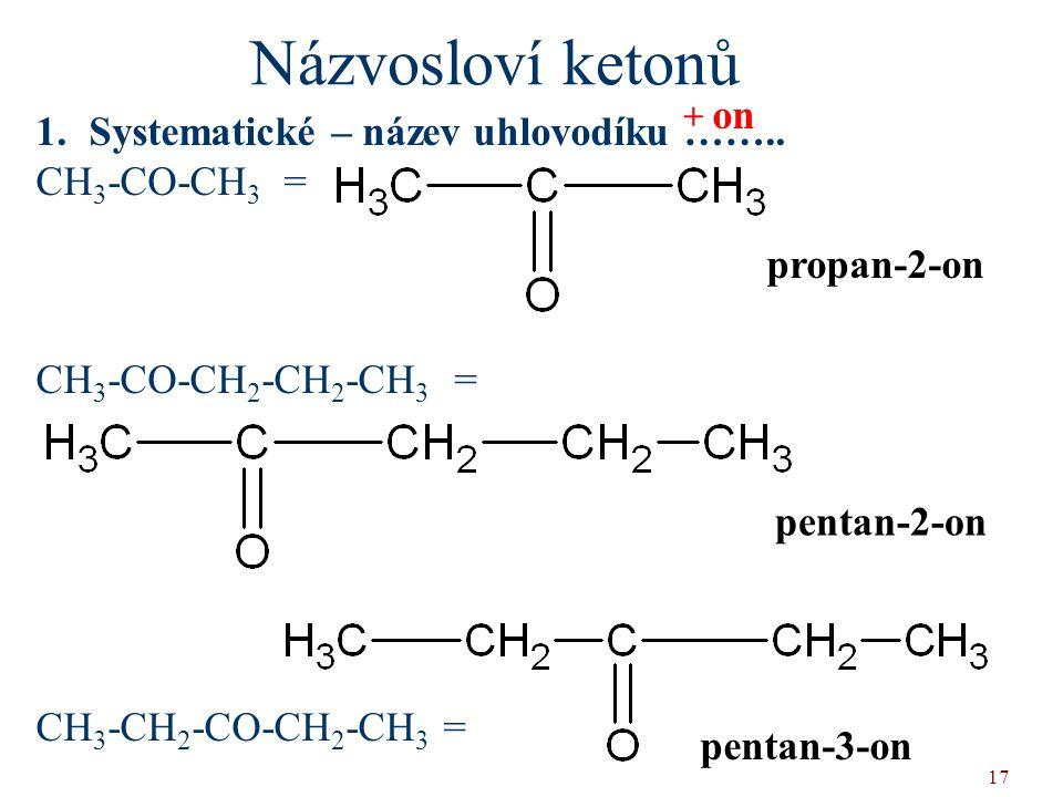 17 1.Systematické – název uhlovodíku …….. CH 3 -CO-CH 3 = CH 3 -CO-CH 2 -CH 2 -CH 3 = CH 3 -CH 2 -CO-CH 2 -CH 3 = Názvosloví ketonů + on propan-2-on p