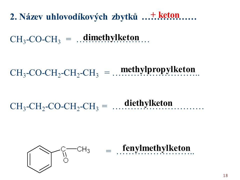 18 2. Název uhlovodíkových zbytků ……………… CH 3 -CO-CH 3 = …………………… CH 3 -CO-CH 2 -CH 2 -CH 3 = ……………………….. CH 3 -CH 2 -CO-CH 2 -CH 3 = ………………………… = ………