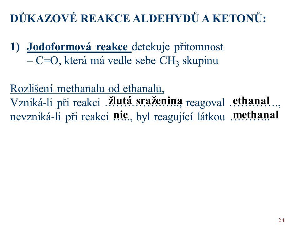 24 DŮKAZOVÉ REAKCE ALDEHYDŮ A KETONŮ: 1)Jodoformová reakce detekuje přítomnost – C=O, která má vedle sebe CH 3 skupinu Rozlišení methanalu od ethanalu