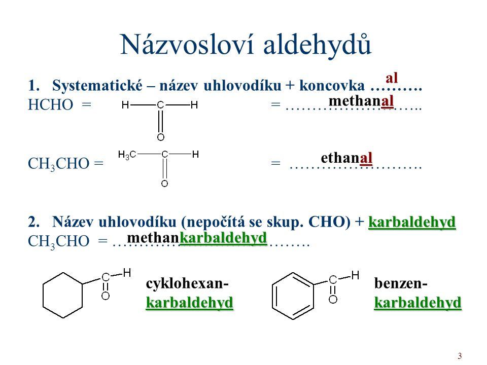 3 Názvosloví aldehydů 1.Systematické – název uhlovodíku + koncovka ………. HCHO = = …………………….. CH 3 CHO = = ……………………. karbaldehyd 2. Název uhlovodíku (ne