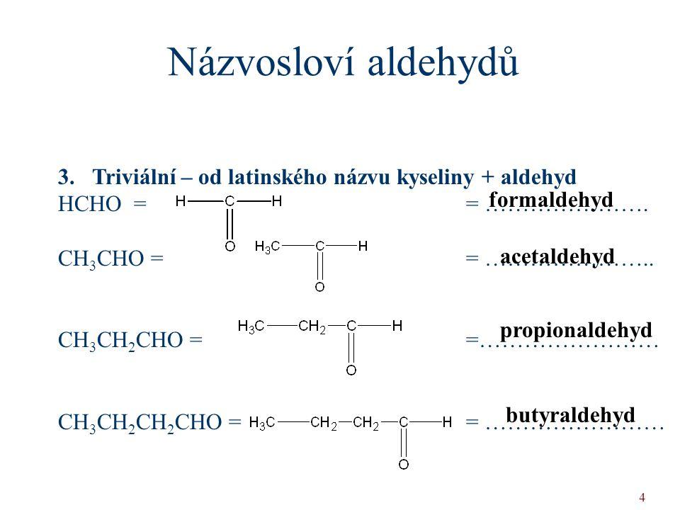 4 3.Triviální – od latinského názvu kyseliny + aldehyd HCHO = = …………………. CH 3 CHO = = ………………….. CH 3 CH 2 CHO = =…………………… CH 3 CH 2 CH 2 CHO = = ……………