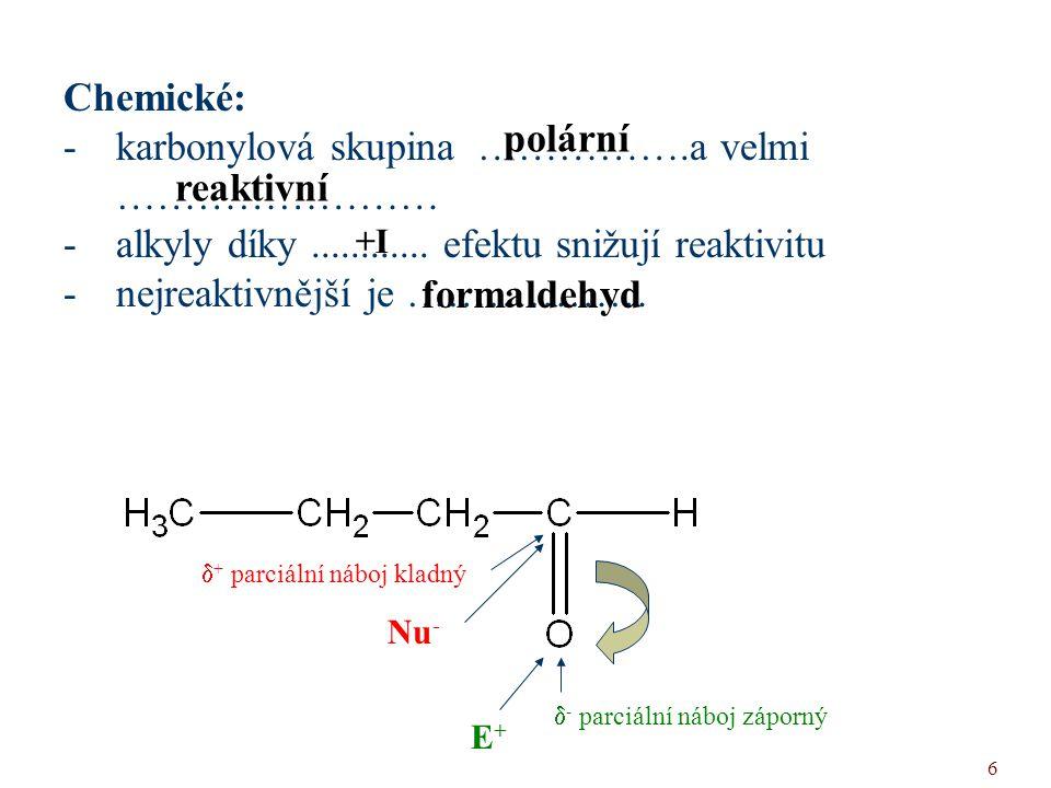 6 Chemické: -karbonylová skupina …………….a velmi …………………… -alkyly díky............ efektu snižují reaktivitu -nejreaktivnější je ……………… polární reaktivn