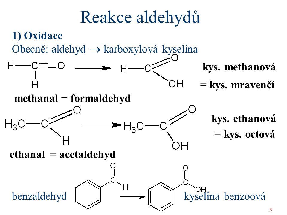 9 Reakce aldehydů 1) Oxidace Obecně: aldehyd  karboxylová kyselina benzaldehyd kyselina benzoová = formaldehyd = kys. mravenčí = acetaldehyd = kys. o