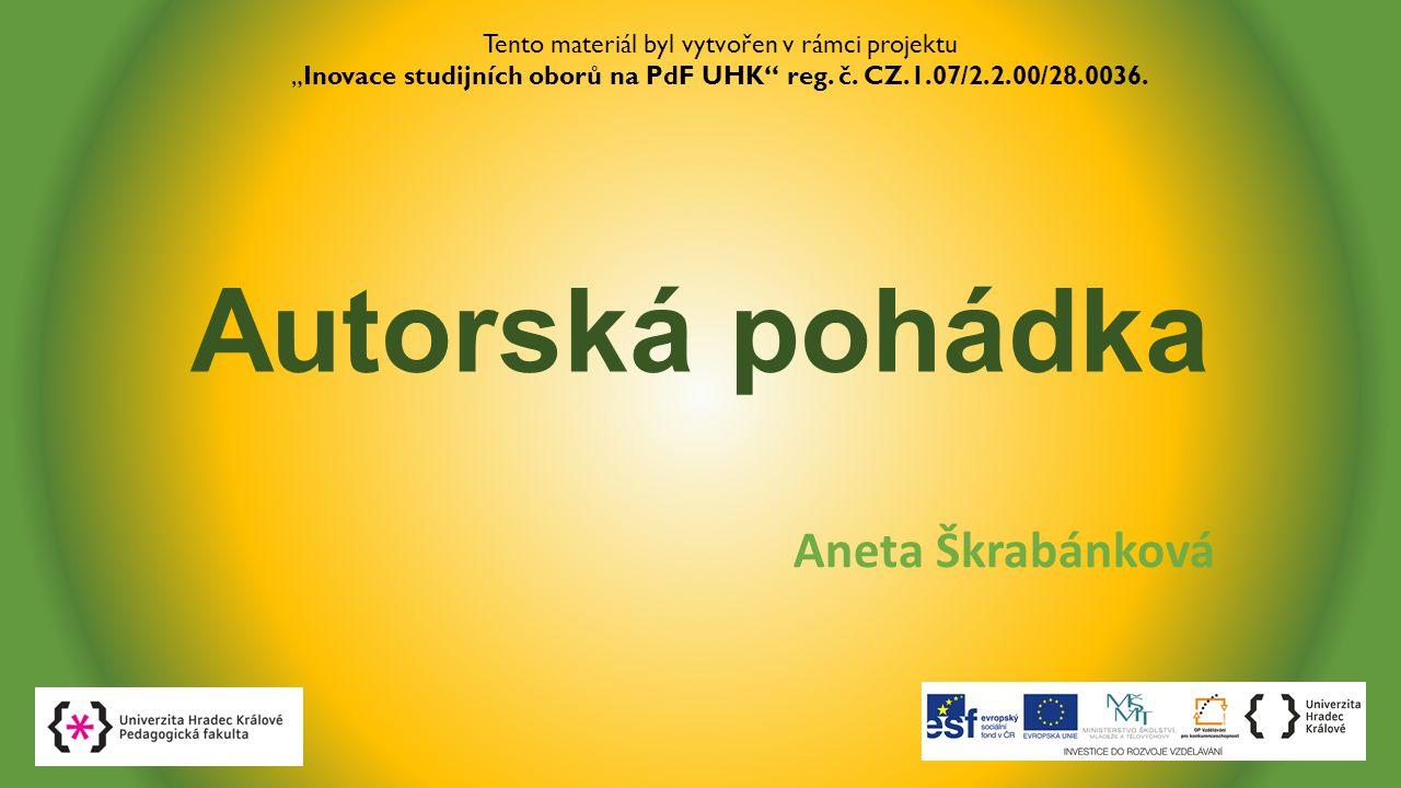 """Autorská pohádka Aneta Škrabánková Tento materiál byl vytvořen v rámci projektu """"Inovace studijních oborů na PdF UHK"""" reg. č. CZ.1.07/2.2.00/28.0036."""