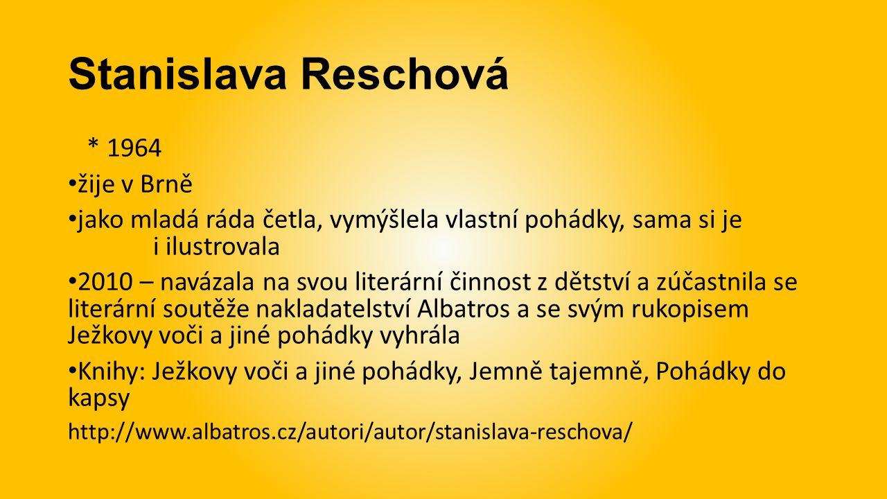 Stanislava Reschová * 1964 žije v Brně jako mladá ráda četla, vymýšlela vlastní pohádky, sama si je i ilustrovala 2010 – navázala na svou literární činnost z dětství a zúčastnila se literární soutěže nakladatelství Albatros a se svým rukopisem Ježkovy voči a jiné pohádky vyhrála Knihy: Ježkovy voči a jiné pohádky, Jemně tajemně, Pohádky do kapsy http://www.albatros.cz/autori/autor/stanislava-reschova/