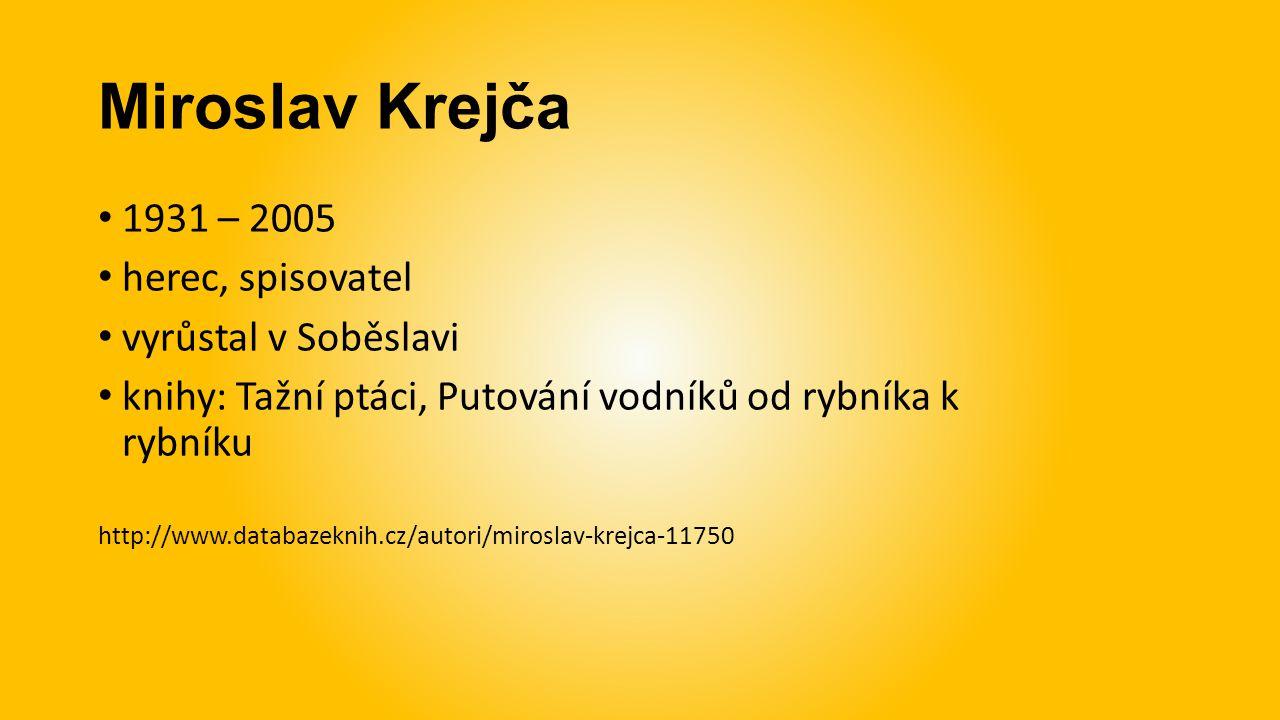 Miroslav Krejča 1931 – 2005 herec, spisovatel vyrůstal v Soběslavi knihy: Tažní ptáci, Putování vodníků od rybníka k rybníku http://www.databazeknih.cz/autori/miroslav-krejca-11750