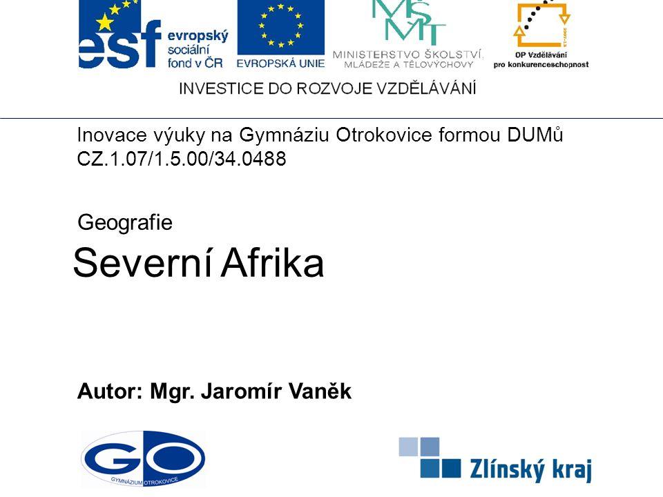 Severní Afrika Autor: Mgr. Jaromír Vaněk Geografie Inovace výuky na Gymnáziu Otrokovice formou DUMů CZ.1.07/1.5.00/34.0488