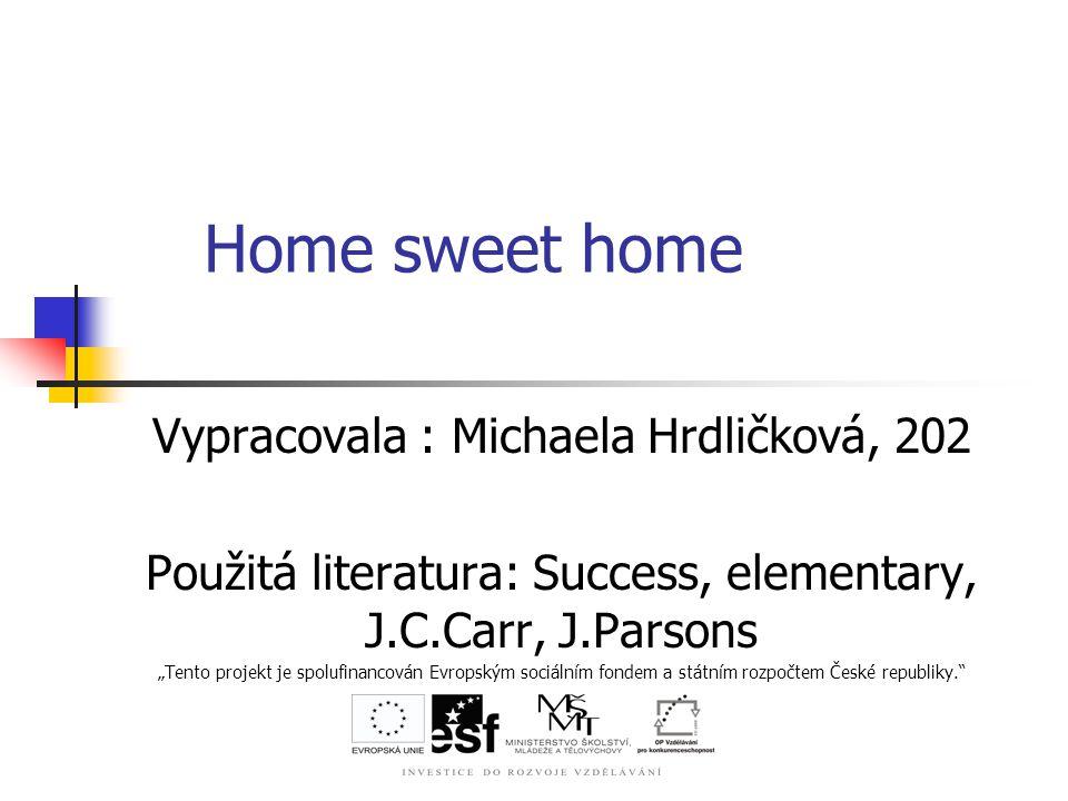 """Home sweet home Vypracovala : Michaela Hrdličková, 202 Použitá literatura: Success, elementary, J.C.Carr, J.Parsons """"Tento projekt je spolufinancován Evropským sociálním fondem a státním rozpočtem České republiky."""