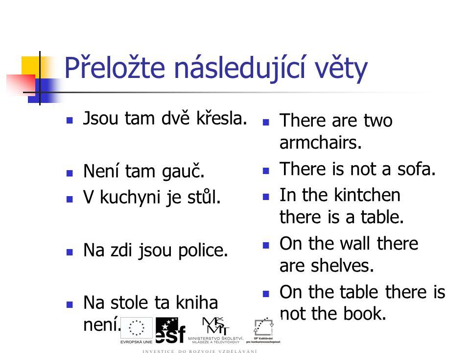 Přeložte následující věty Jsou tam dvě křesla. Není tam gauč.