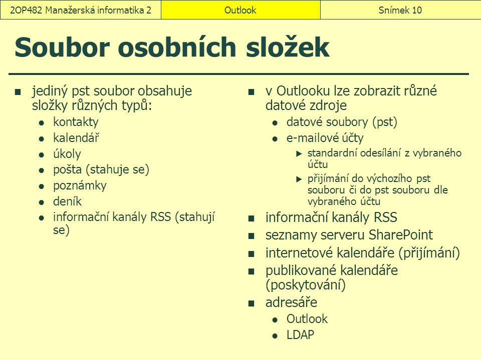 OutlookSnímek 102OP482 Manažerská informatika 2 Soubor osobních složek jediný pst soubor obsahuje složky různých typů: kontakty kalendář úkoly pošta (stahuje se) poznámky deník informační kanály RSS (stahují se) v Outlooku lze zobrazit různé datové zdroje datové soubory (pst) e-mailové účty  standardní odesílání z vybraného účtu  přijímání do výchozího pst souboru či do pst souboru dle vybraného účtu informační kanály RSS seznamy serveru SharePoint internetové kalendáře (přijímání) publikované kalendáře (poskytování) adresáře Outlook LDAP