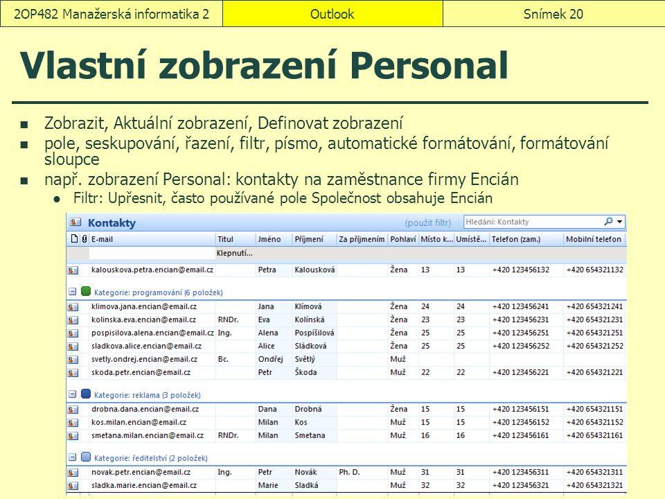 OutlookSnímek 202OP482 Manažerská informatika 2 Vlastní zobrazení Personal Zobrazit, Aktuální zobrazení, Definovat zobrazení pole, seskupování, řazení, filtr, písmo, automatické formátování, formátování sloupce např.