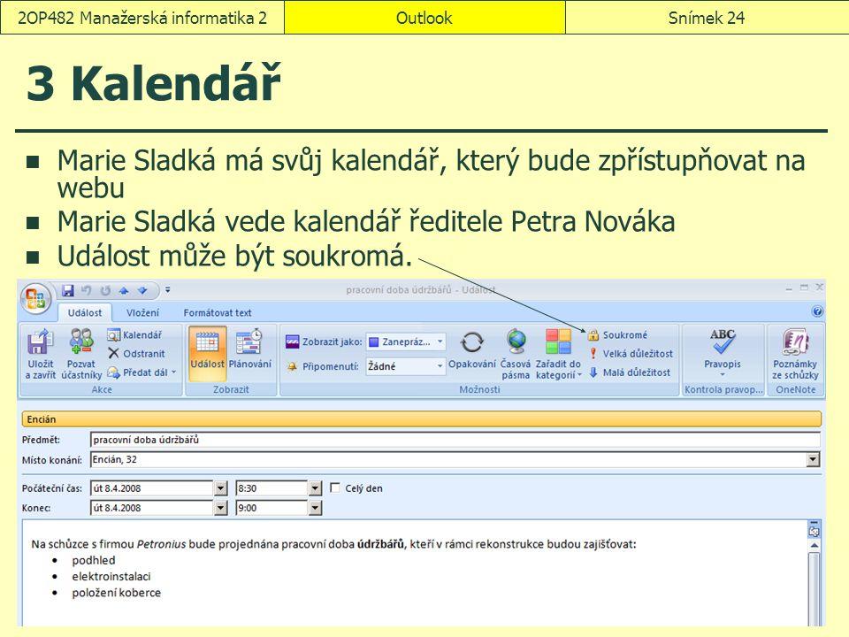OutlookSnímek 242OP482 Manažerská informatika 2 3 Kalendář Marie Sladká má svůj kalendář, který bude zpřístupňovat na webu Marie Sladká vede kalendář ředitele Petra Nováka Událost může být soukromá.