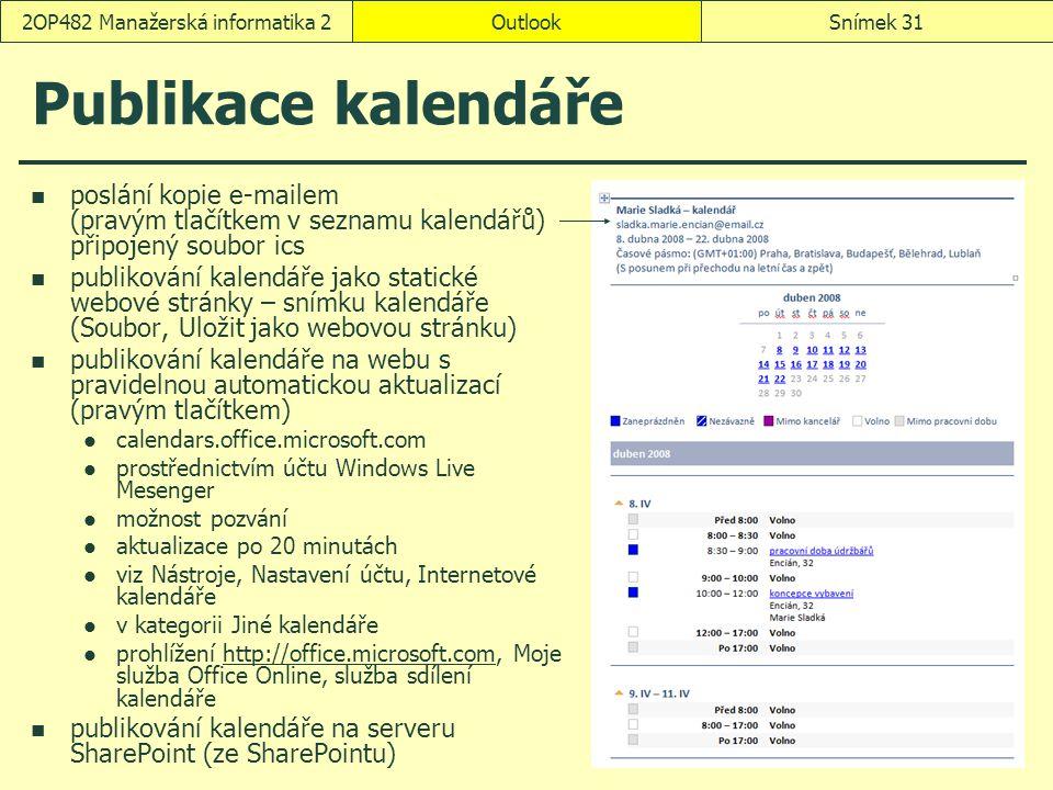 OutlookSnímek 312OP482 Manažerská informatika 2 Publikace kalendáře poslání kopie e-mailem (pravým tlačítkem v seznamu kalendářů) připojený soubor ics publikování kalendáře jako statické webové stránky – snímku kalendáře (Soubor, Uložit jako webovou stránku) publikování kalendáře na webu s pravidelnou automatickou aktualizací (pravým tlačítkem) calendars.office.microsoft.com prostřednictvím účtu Windows Live Mesenger možnost pozvání aktualizace po 20 minutách viz Nástroje, Nastavení účtu, Internetové kalendáře v kategorii Jiné kalendáře prohlížení http://office.microsoft.com, Moje služba Office Online, služba sdílení kalendářehttp://office.microsoft.com publikování kalendáře na serveru SharePoint (ze SharePointu)