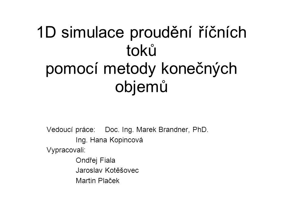 1D simulace proudění říčních toků pomocí metody konečných objemů Vedoucí práce:Doc. Ing. Marek Brandner, PhD. Ing. Hana Kopincová Vypracovali: Ondřej